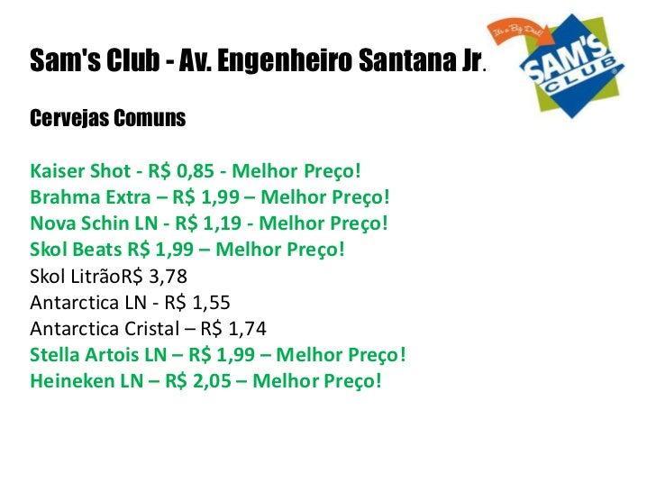 Sams Club - Av. Engenheiro Santana Jr.Cervejas ComunsKaiser Shot - R$ 0,85 - Melhor Preço!Brahma Extra – R$ 1,99 – Melhor ...