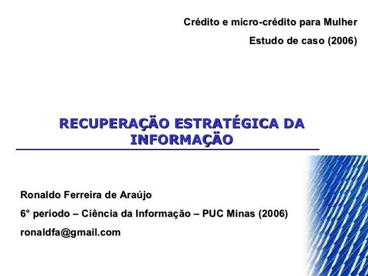 RECUPERAÇÃO ESTRATÉGICA DA INFORMAÇÃO Ronaldo Ferreira de Araújo 6° período – Ciência da Informação – PUC Minas (2006) [em...