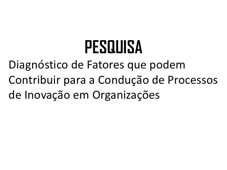 PESQUISADiagnóstico de Fatores que podemContribuir para a Condução de Processosde Inovação em Organizações