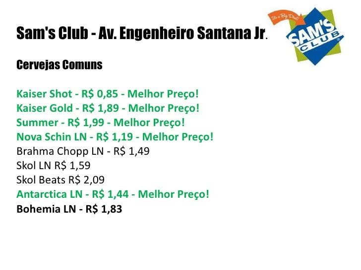 Sams Club - Av. Engenheiro Santana Jr.Cervejas ComunsKaiser Shot - R$ 0,85 - Melhor Preço!Kaiser Gold - R$ 1,89 - Melhor P...