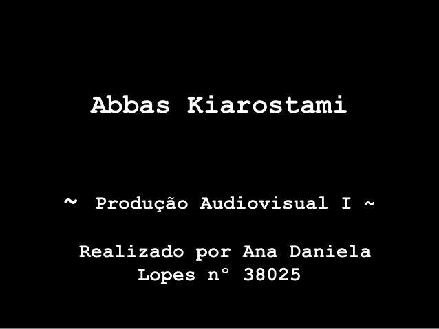 Abbas Kiarostami~   Produção Audiovisual I ~ Realizado por Ana Daniela      Lopes nº 38025
