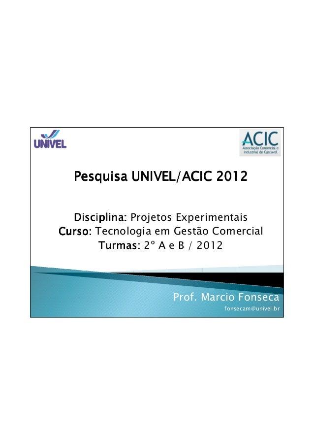 Pesquisa UNIVEL/ACIC 2012  Disciplina: Projetos ExperimentaisCurso: Tecnologia em Gestão Comercial       Turmas: 2º A e B ...
