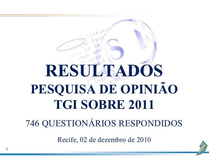 RESULTADOS    PESQUISA DE OPINIÃO       TGI SOBRE 2011    746 QUESTIONÁRIOS RESPONDIDOS         Recife, 02 de dezembro de ...