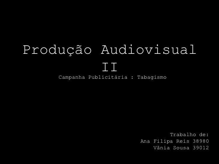 Produção Audiovisual         II    Campanha Publicitária : Tabagismo                                     Trabalho de:     ...