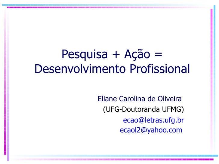 Pesquisa + Ação = Desenvolvimento Profissional Eliane Carolina de Oliveira  (UFG-Doutoranda UFMG) [email_address] [email_a...