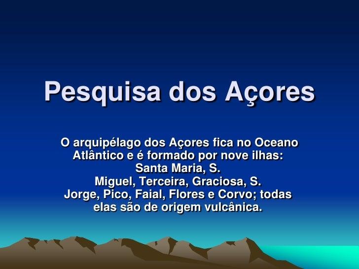Pesquisa dos Açores O arquipélago dos Açores fica no Oceano Atlântico e é formado por nove ilhas: Santa Maria, S. Miguel, ...