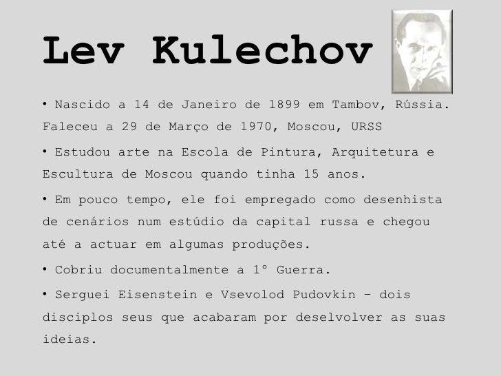 Lev Kulechov<br /><ul><li> Nascido a 14 de Janeiro de 1899em Tambov, Rússia. Faleceu a 29 de Março de 1970, Moscou, URSS