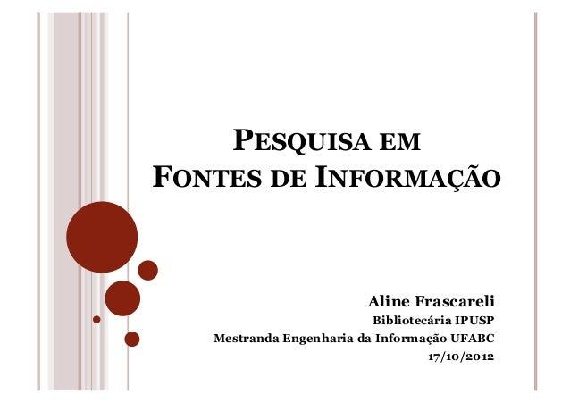 PESQUISA EMFONTES DE INFORMAÇÃOAline FrascareliBibliotecária IPUSPMestranda Engenharia da Informação UFABC17/10/2012