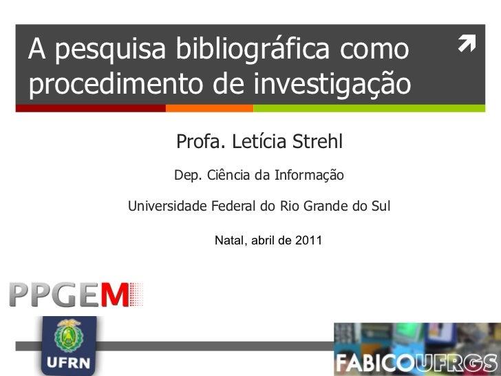 A pesquisa bibliográfica como procedimento de investigação Profa. Letícia Strehl Dep. Ciência da Informação Universidade F...