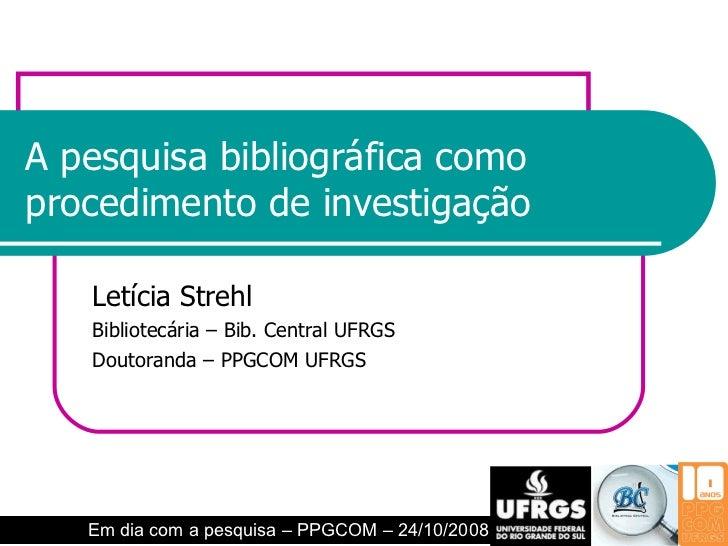 A pesquisa bibliográfica como procedimento de investigação Letícia Strehl Bibliotecária – Bib. Central UFRGS Doutoranda – ...