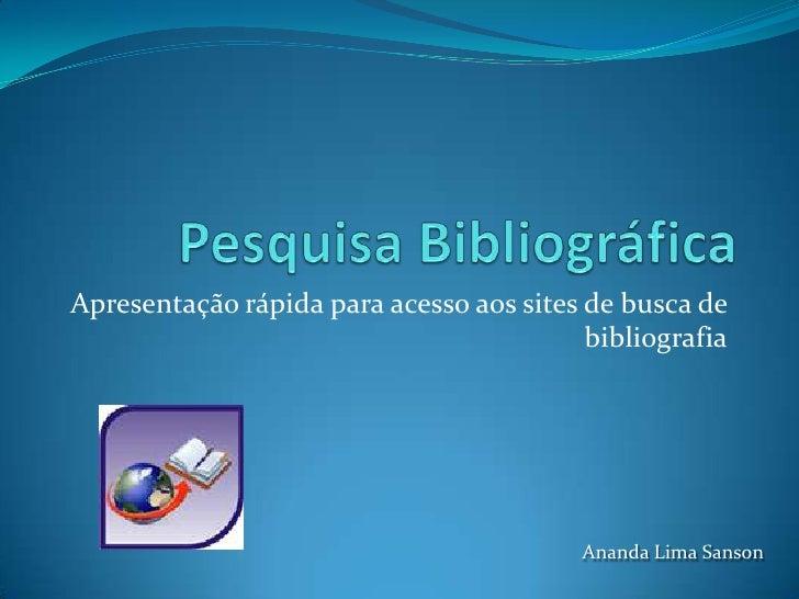 Pesquisa Bibliográfica<br />Apresentação rápida para acesso aos sites de busca de bibliografia<br />Ananda Lima Sanson<br />