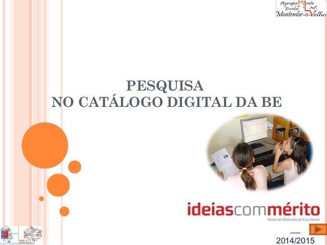 2014/2015  PESQUISA  NO CATÁLOGO DIGITAL DA BE