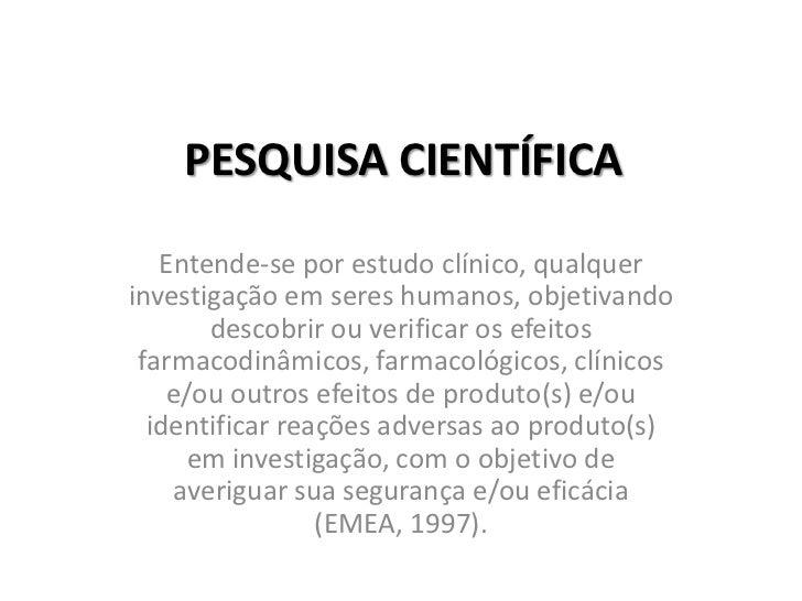 PESQUISA CIENTÍFICA<br />Entende-se por estudo clínico, qualquer investigação em seres humanos, objetivando descobrir ou v...