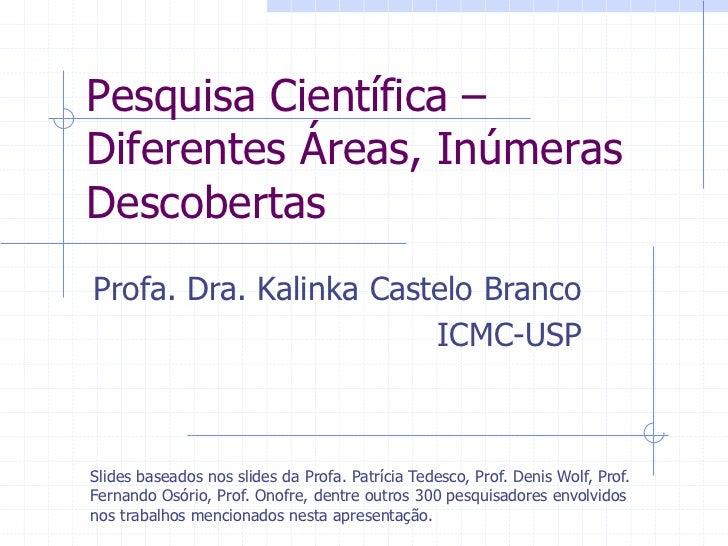 Pesquisa Científica –Diferentes Áreas, InúmerasDescobertasProfa. Dra. Kalinka Castelo Branco                        ICMC-U...