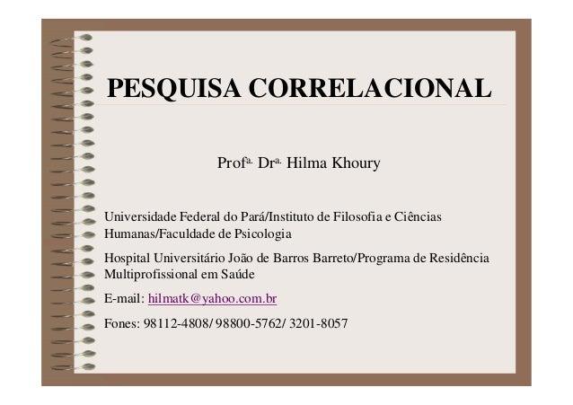 PESQUISA CORRELACIONAL Profa. Dra. Hilma Khoury Universidade Federal do Pará/Instituto de Filosofia e Ciências Humanas/Fac...