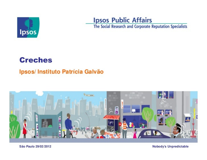 CrechesIpsos/ Instituto Patrícia GalvãoSão Paulo 29/02/2012               Nobody's Unpredictable