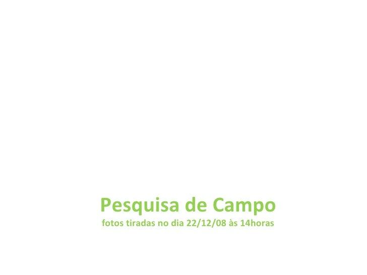 Pesquisa de Campo fotos tiradas no dia 22/12/08 às 14horas