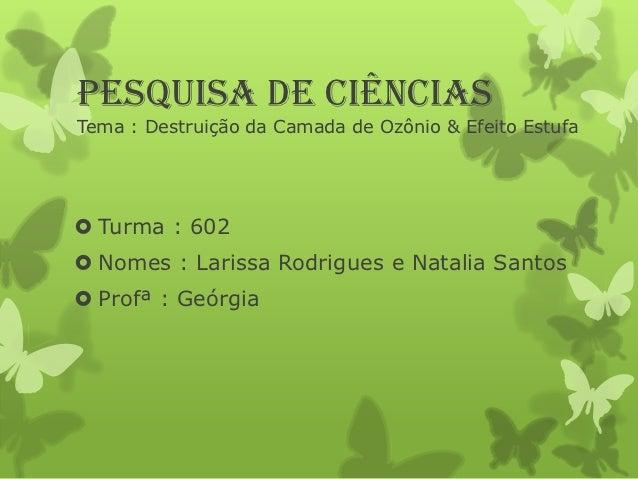 Pesquisa de ciênciasTema : Destruição da Camada de Ozônio & Efeito Estufa Turma : 602 Nomes : Larissa Rodrigues e Natali...