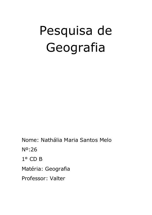 Pesquisa de Geografia Nome: Nathália Maria Santos Melo Nº:26 1° CD B Matéria: Geografia Professor: Valter