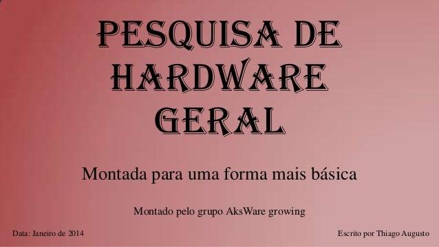 Pesquisa de Hardware Geral Montada para uma forma mais básica Montado pelo grupo AksWare growing Data: Janeiro de 2014  Es...