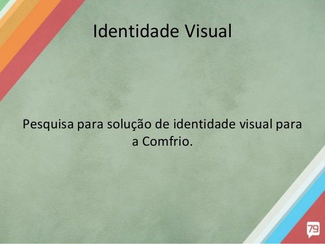 Identidade Visual  Pesquisa para solução de identidade visual para a Comfrio.