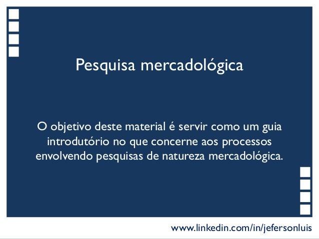 Pesquisa mercadológica O objetivo deste material é servir como um guia introdutório no que concerne aos processos envolven...