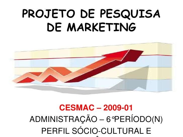 PROJETO DE PESQUISA DE MARKETING<br />CESMAC – 2009-01<br />ADMINISTRAÇÃO – 6°PERÍODO(N) <br />PERFIL SÓCIO-CULTURAL E ECO...