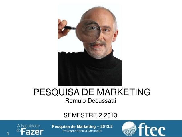 1 Pesquisa de Marketing – 2013/2 Professor Romulo Decussatti PESQUISA DE MARKETING Romulo Decussatti SEMESTRE 2 2013