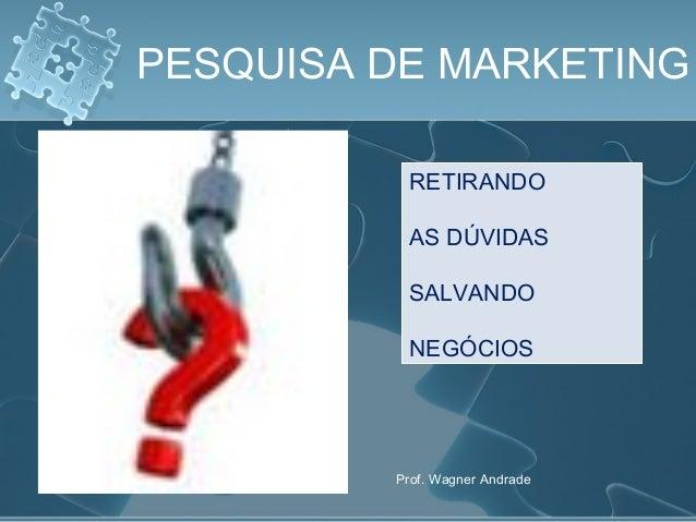 PESQUISA DE MARKETING RETIRANDO AS DÚVIDAS SALVANDO NEGÓCIOS Prof. Wagner Andrade