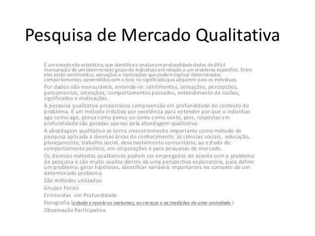 Pesquisa de Mercado Qualitativa É um estudo não estatístico, que identifica e analisa em profundidade dados de difícil men...
