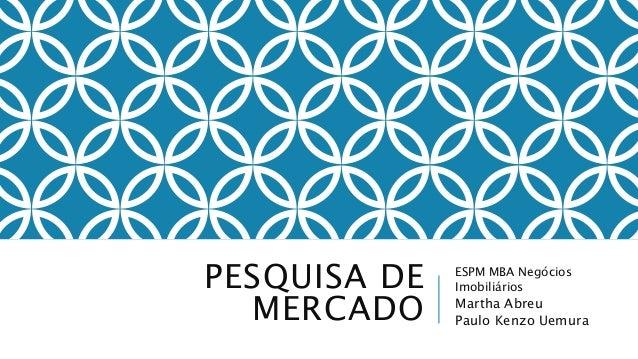 PESQUISA DE MERCADO ESPM MBA Negócios Imobiliários Martha Abreu Paulo Kenzo Uemura