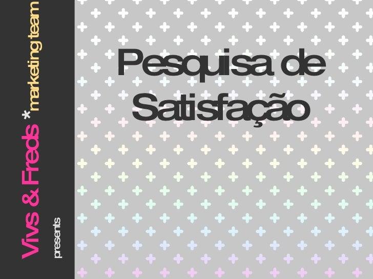 Pesquisa de Satisfação Vivs & Freds  * marketing team   presents