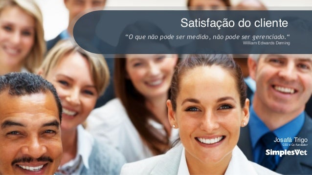 """1 Satisfação do cliente """"O que não pode ser medido, não pode ser gerenciado."""" William Edwards Deming Josafá Trigo CEO e Co..."""