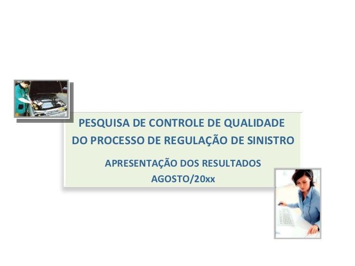 PESQUISA DE CONTROLE DE QUALIDADE  DO PROCESSO DE REGULAÇÃO DE SINISTRO APRESENTAÇÃO DOS RESULTADOS AGOSTO/20xx