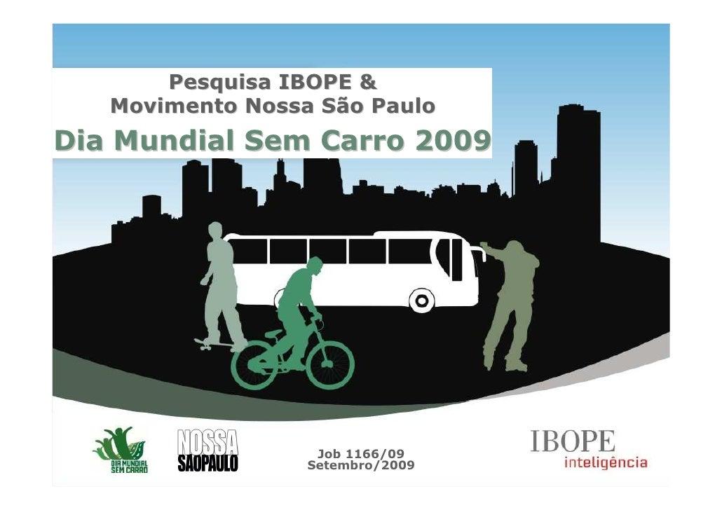 Pesquisa IBOPE &    Movimento Nossa São Paulo Dia Mundial Sem Carro 2009                        Job 1166/09               ...