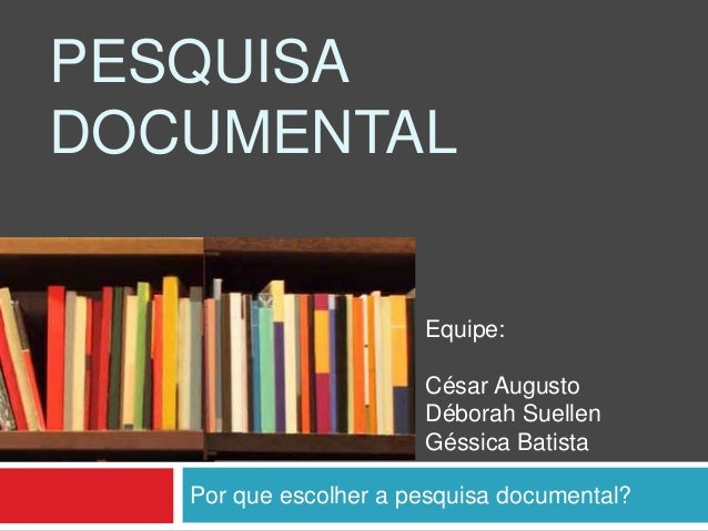 Por que escolher a pesquisa documental? PESQUISA DOCUMENTAL Equipe: César Augusto Déborah Suellen Géssica Batista