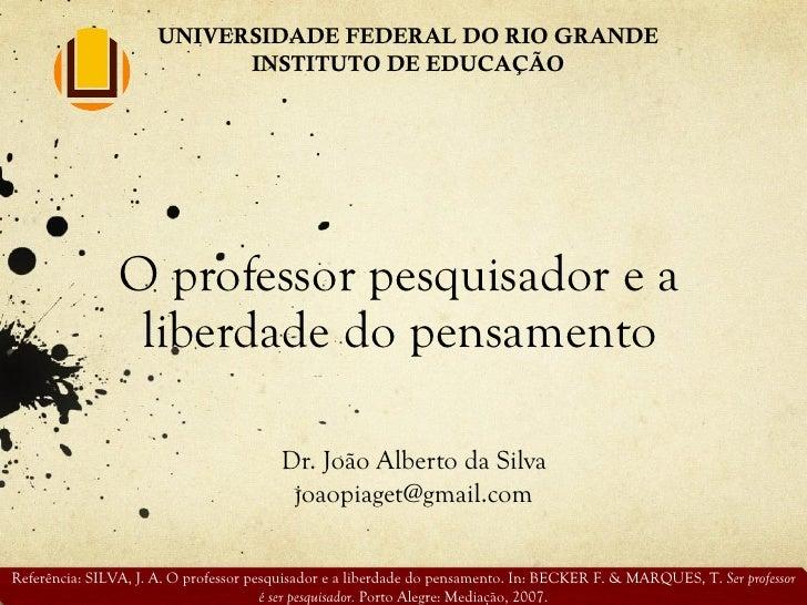 O professor pesquisador e a liberdade do pensamento Dr. João Alberto da Silva [email_address] UNIVERSIDADE FEDERAL DO RIO ...