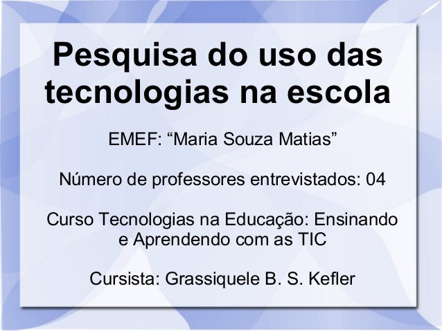 """Pesquisa do uso das  tecnologias na escola  EMEF: """"Maria Souza Matias""""  Número de professores entrevistados: 04  Curso Tec..."""