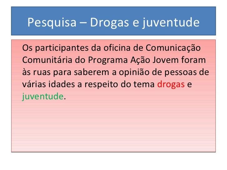 Pesquisa – Drogas e juventude <ul><li>Os participantes da oficina de Comunicação Comunitária do Programa Ação Jovem foram ...
