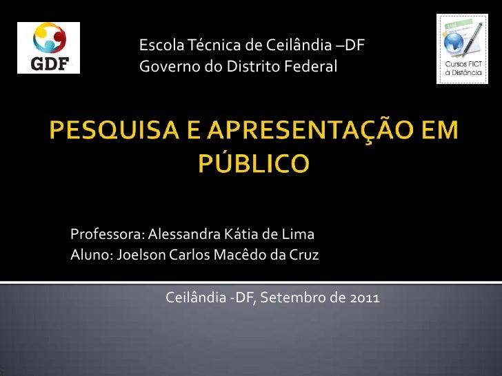 Escola Técnica de Ceilândia –DF<br />Governo do Distrito Federal<br />PESQUISA E APRESENTAÇÃO EM PÚBLICO <br />Professora:...