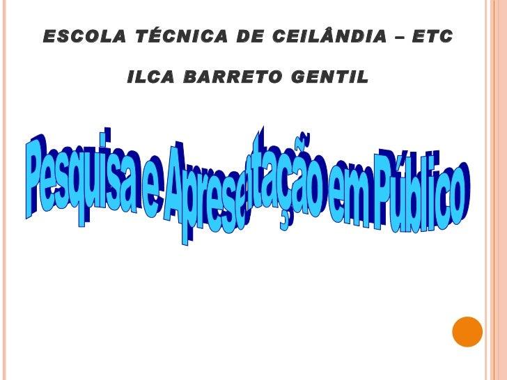 ESCOLA TÉCNICA DE CEILÂNDIA – ETC ILCA BARRETO GENTIL Pesquisa e Apresentação em Público