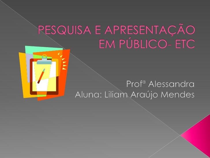 PESQUISA E APRESENTAÇÃO EM PÚBLICO- ETC <br />Profª Alessandra<br />Aluna: Liliam Araújo Mendes<br />