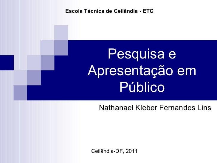 Pesquisa e Apresentação em Público Nathanael Kleber Fernandes Lins Ceilândia-DF, 2011 Escola Técnica de Ceilândia - ETC