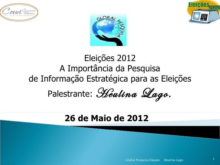 Eleições 2012        A Importância da Pesquisade Informação Estratégica para as Eleições    Palestrante:   Heulina Lago.  ...