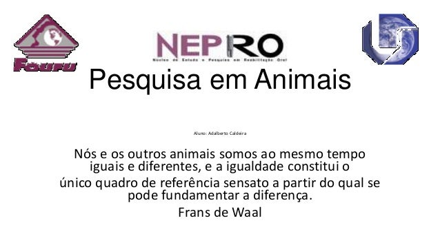 Pesquisa em Animais Aluno: Adalberto Caldeira  Nós e os outros animais somos ao mesmo tempo iguais e diferentes, e a igual...