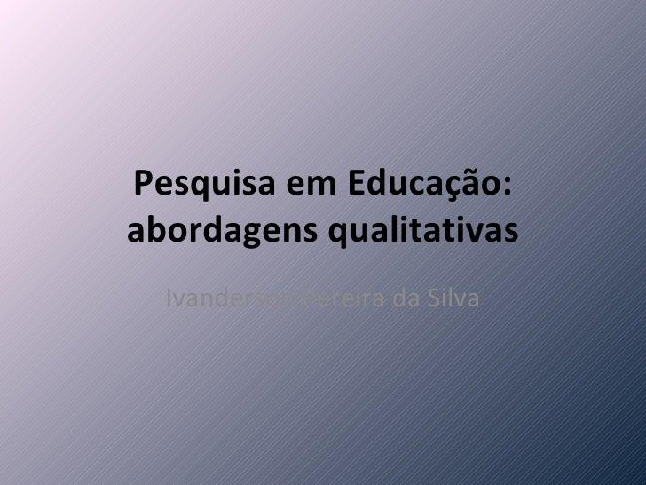 Pesquisa em Educação: abordagens qualitativas Ivanderson Pereira da Silva