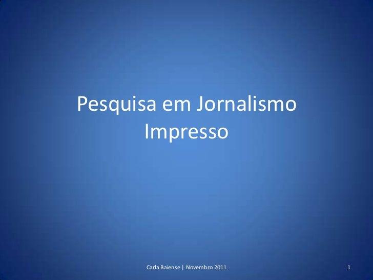 Pesquisa em Jornalismo       Impresso      Carla Baiense | Novembro 2011   1