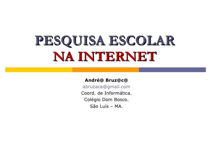 PESQUISA ESCOLAR   NA INTERNET       André@ Bruz@c@      abruzaca@gmail.com      Coord. de Informática.       Colégio Dom ...