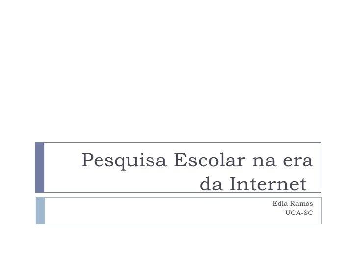 Pesquisa Escolar na era da Internet    Edla Ramos UCA-SC