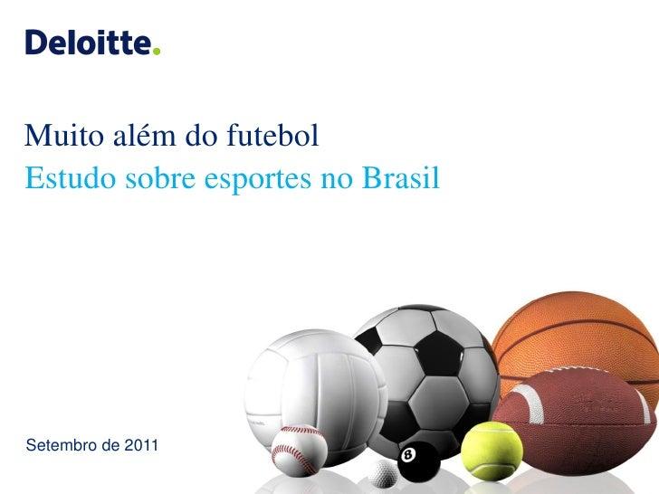 Muito além do futebolEstudo sobre esportes no BrasilSetembro de 2011                             ©2011 Deloitte Touche Toh...